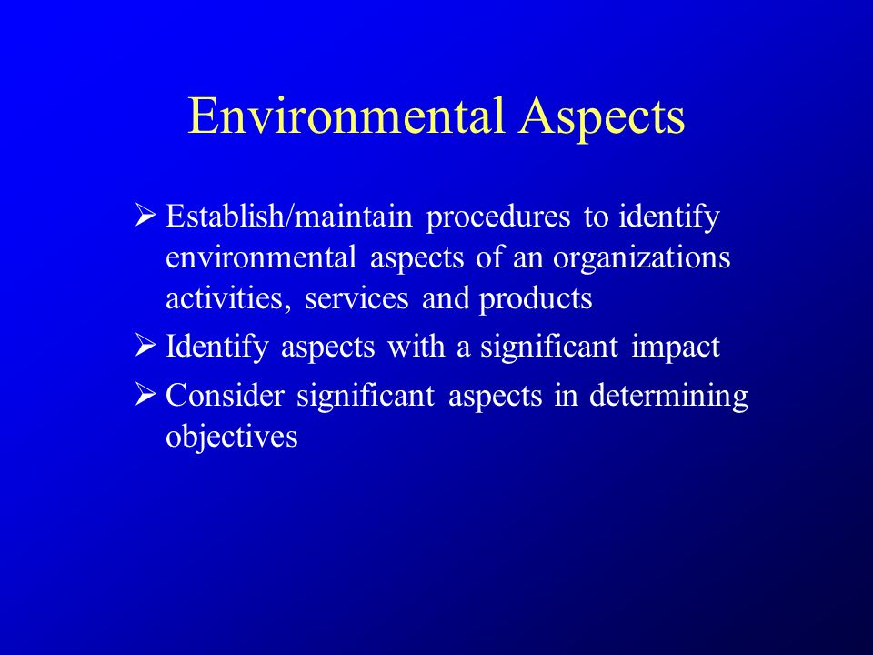 Environmental Aspects  Establish/maintain procedures to identify environmental aspects of an organizations activities, services and products  Identify aspects with a significant impact  Consider significant aspects in determining objectives