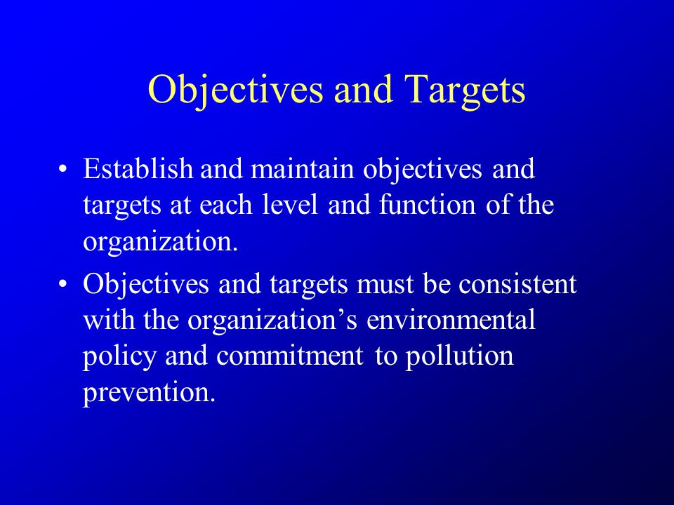 Objectives and Targets Establish and maintain objectives and targets at each level and function of the organization. Objectives and targets must be co