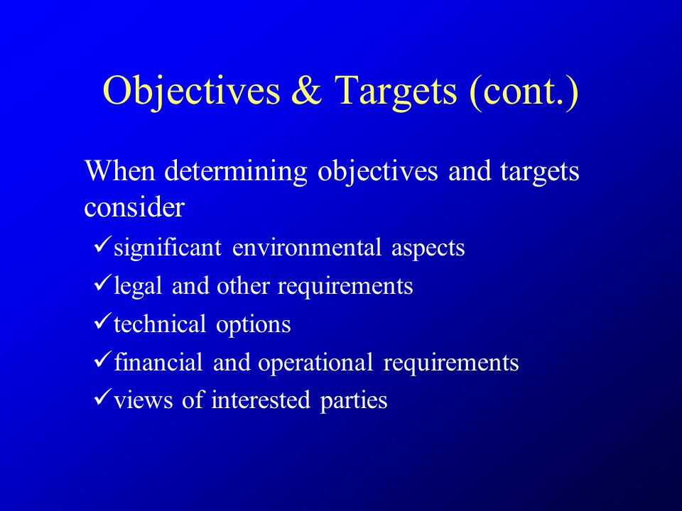 Objectives & Targets (cont.) When determining objectives and targets consider significant environmental aspects legal and other requirements technical