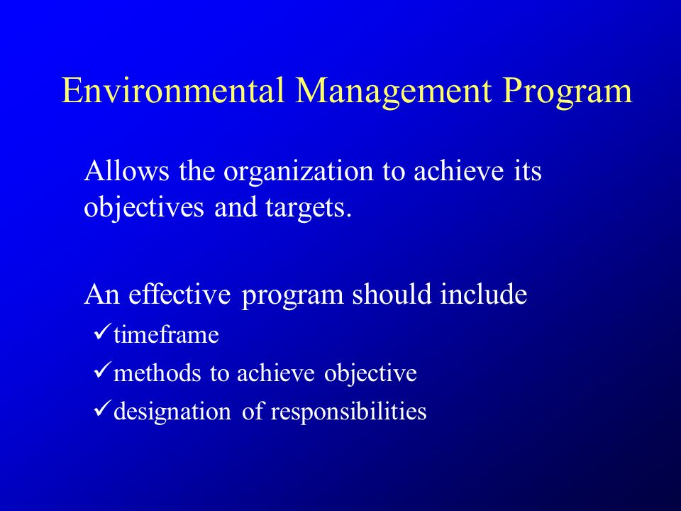 Environmental Management Program Allows the organization to achieve its objectives and targets. An effective program should include timeframe methods