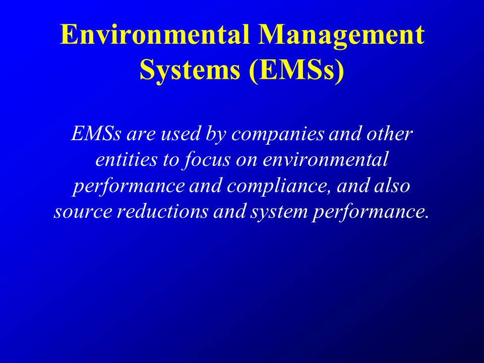 Environmental Management Systems (EMSs) EMSs are used by companies and other entities to focus on environmental performance and compliance, and also source reductions and system performance.