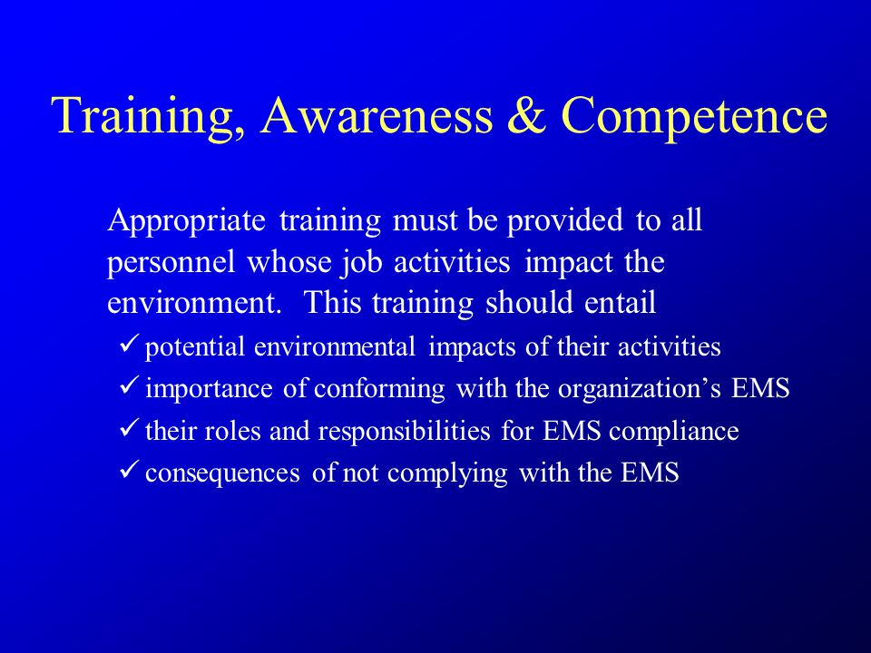 Training, Awareness & Competence Appropriate training must be provided to all personnel whose job activities impact the environment.