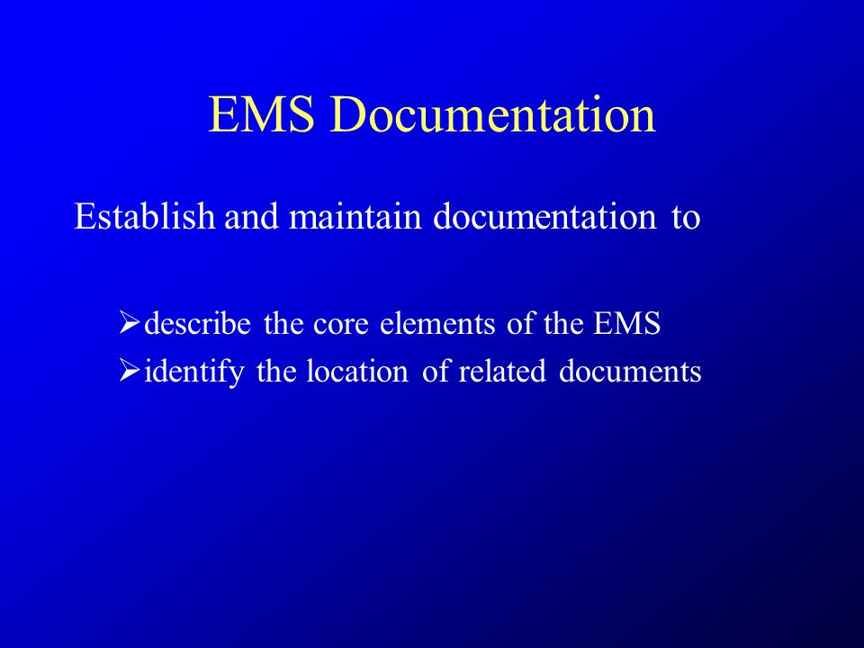 EMS Documentation Establish and maintain documentation to  describe the core elements of the EMS  identify the location of related documents