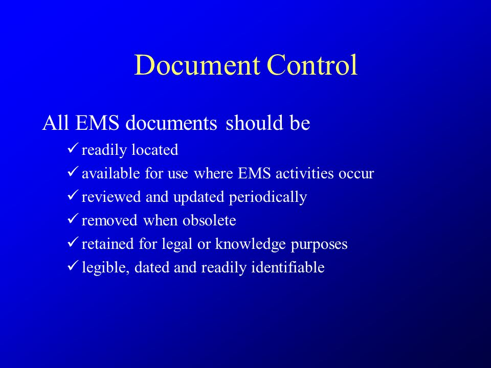 Document Control All EMS documents should be readily located available for use where EMS activities occur reviewed and updated periodically removed wh