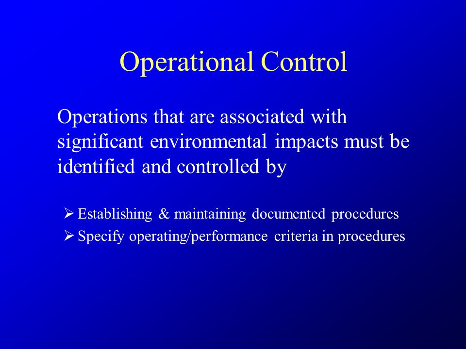 Operational Control Operations that are associated with significant environmental impacts must be identified and controlled by  Establishing & maintaining documented procedures  Specify operating/performance criteria in procedures