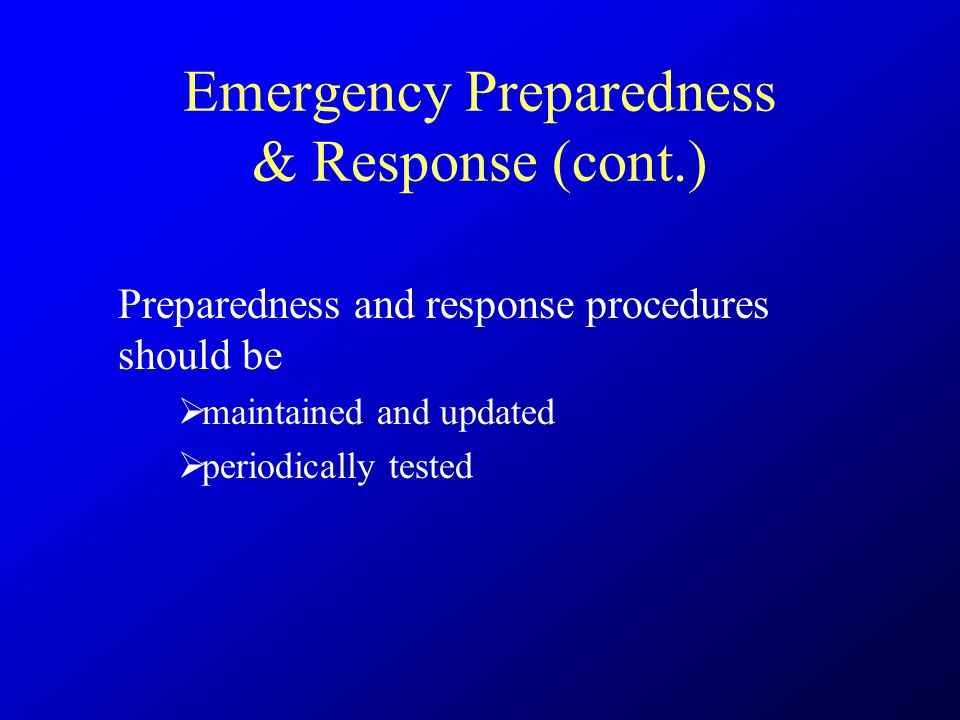 Emergency Preparedness & Response (cont.) Preparedness and response procedures should be  maintained and updated  periodically tested
