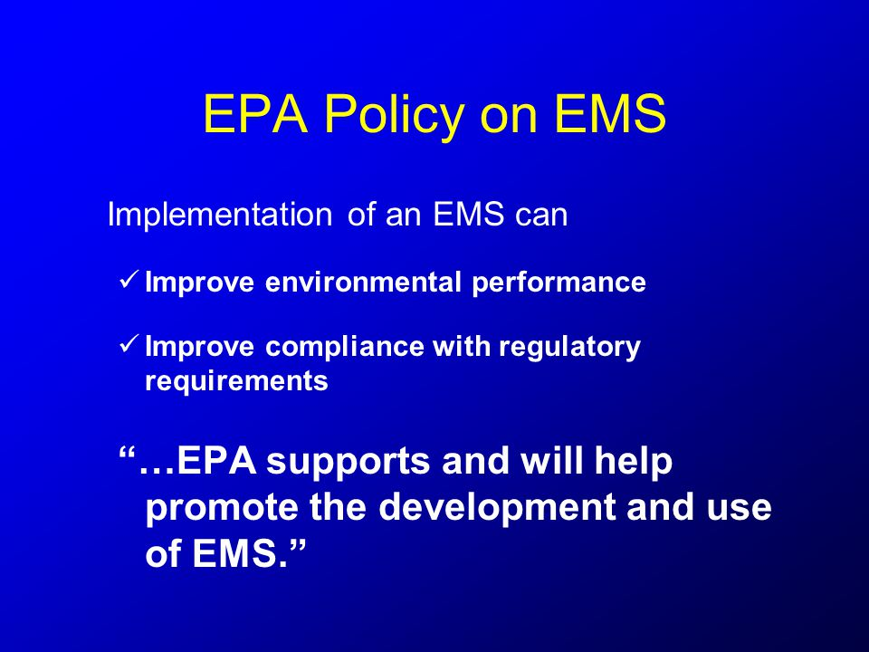 EPA Policy on EMS Implementation of an EMS can Improve environmental performance Improve compliance with regulatory requirements …EPA supports and will help promote the development and use of EMS.