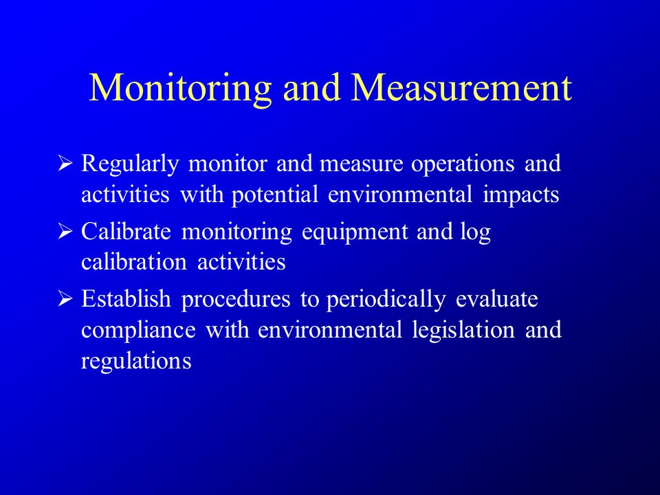Monitoring and Measurement  Regularly monitor and measure operations and activities with potential environmental impacts  Calibrate monitoring equipment and log calibration activities  Establish procedures to periodically evaluate compliance with environmental legislation and regulations