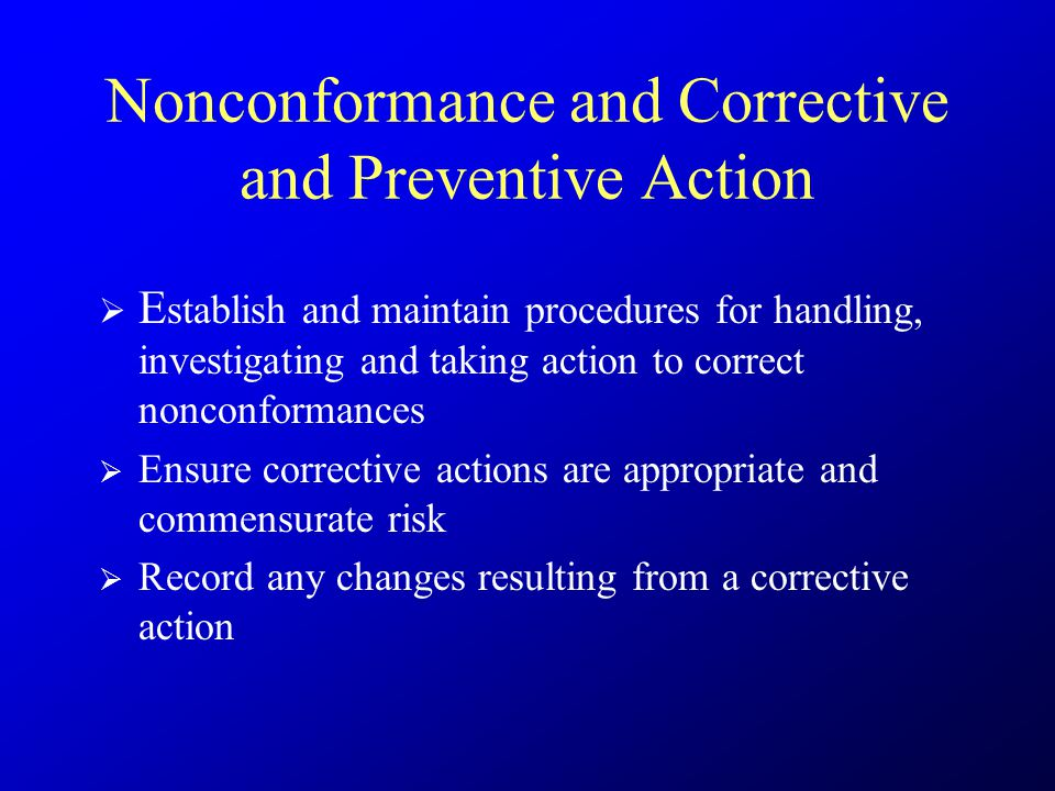 Nonconformance and Corrective and Preventive Action  E stablish and maintain procedures for handling, investigating and taking action to correct nonc