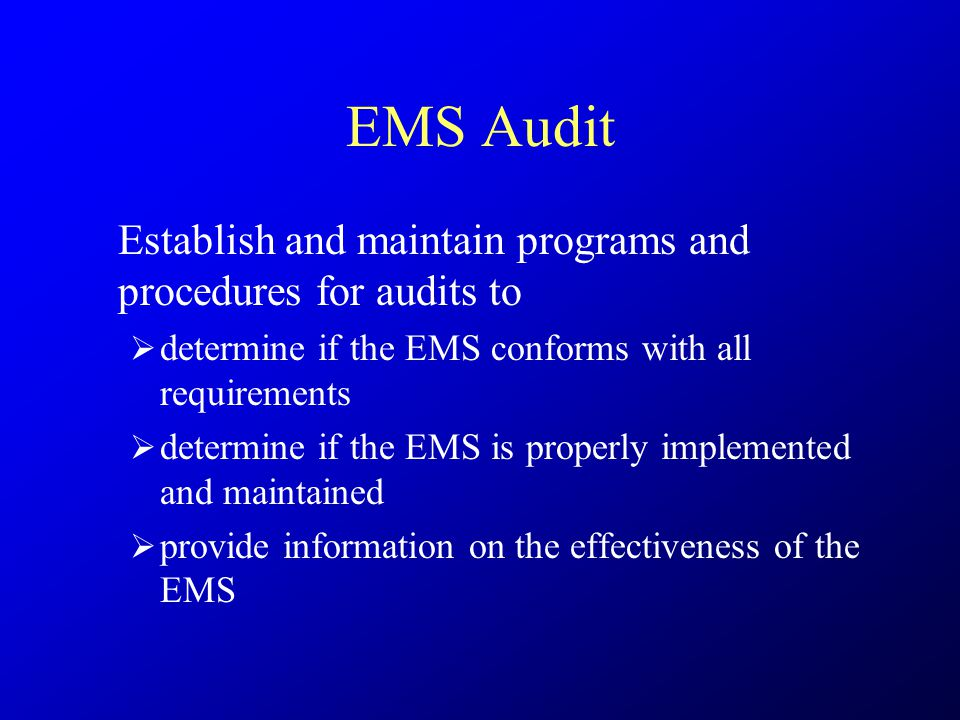 EMS Audit Establish and maintain programs and procedures for audits to  determine if the EMS conforms with all requirements  determine if the EMS is