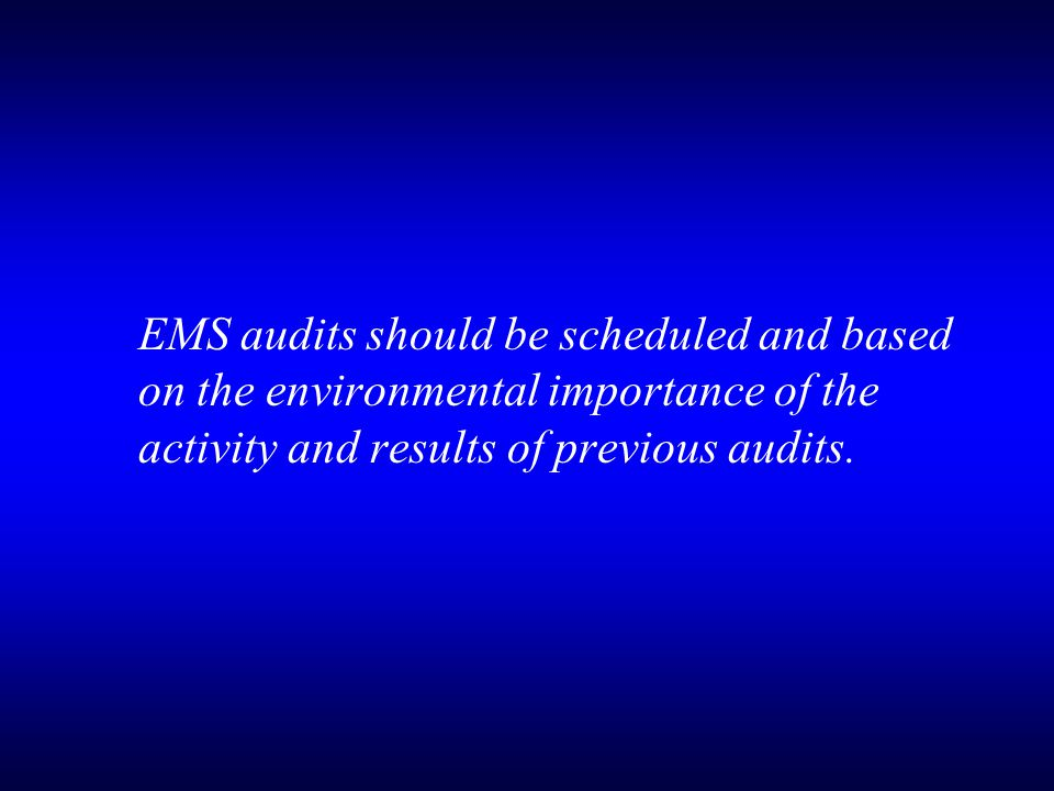 EMS audits should be scheduled and based on the environmental importance of the activity and results of previous audits.