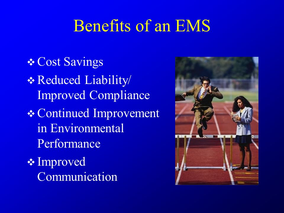Benefits of an EMS  Cost Savings  Reduced Liability/ Improved Compliance  Continued Improvement in Environmental Performance  Improved Communicati