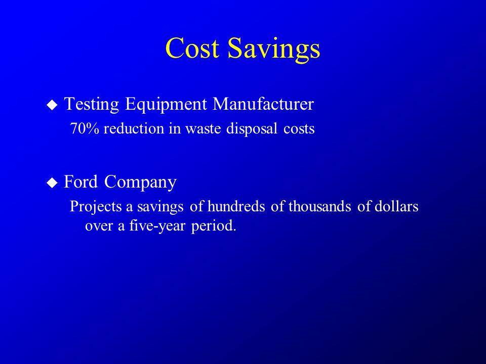 Cost Savings  Testing Equipment Manufacturer 70% reduction in waste disposal costs  Ford Company Projects a savings of hundreds of thousands of doll