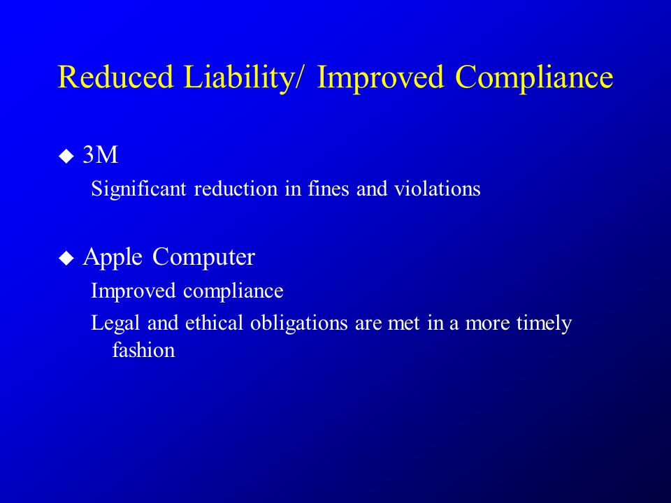Reduced Liability/ Improved Compliance  3M Significant reduction in fines and violations  Apple Computer Improved compliance Legal and ethical oblig