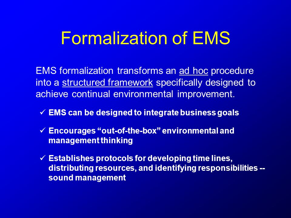 Formalization of EMS EMS formalization transforms an ad hoc procedure into a structured framework specifically designed to achieve continual environmental improvement.