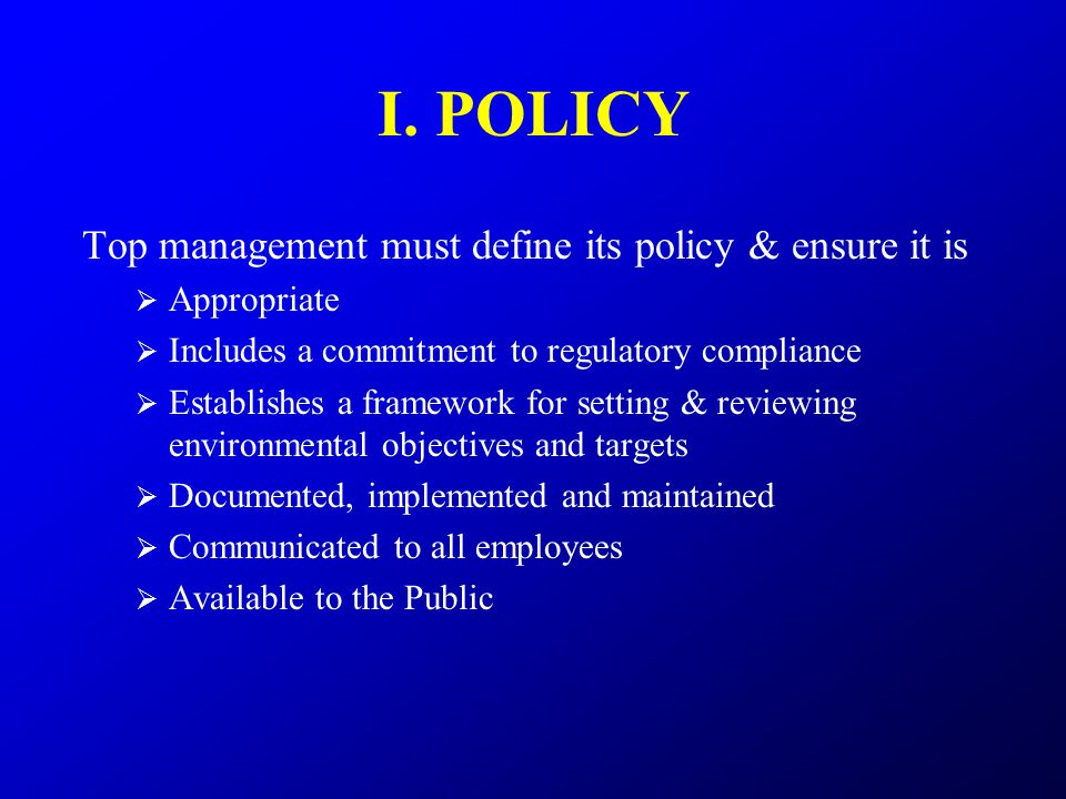I. POLICY Top management must define its policy & ensure it is  Appropriate  Includes a commitment to regulatory compliance  Establishes a framewor
