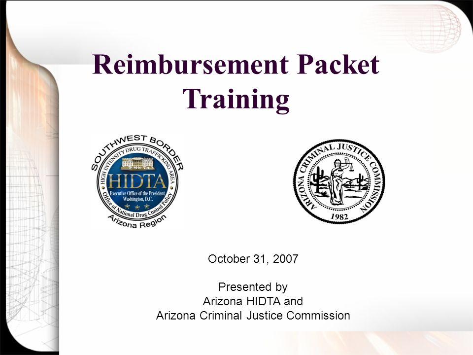 Reimbursement Packet Training October 31, 2007 Presented by Arizona HIDTA and Arizona Criminal Justice Commission