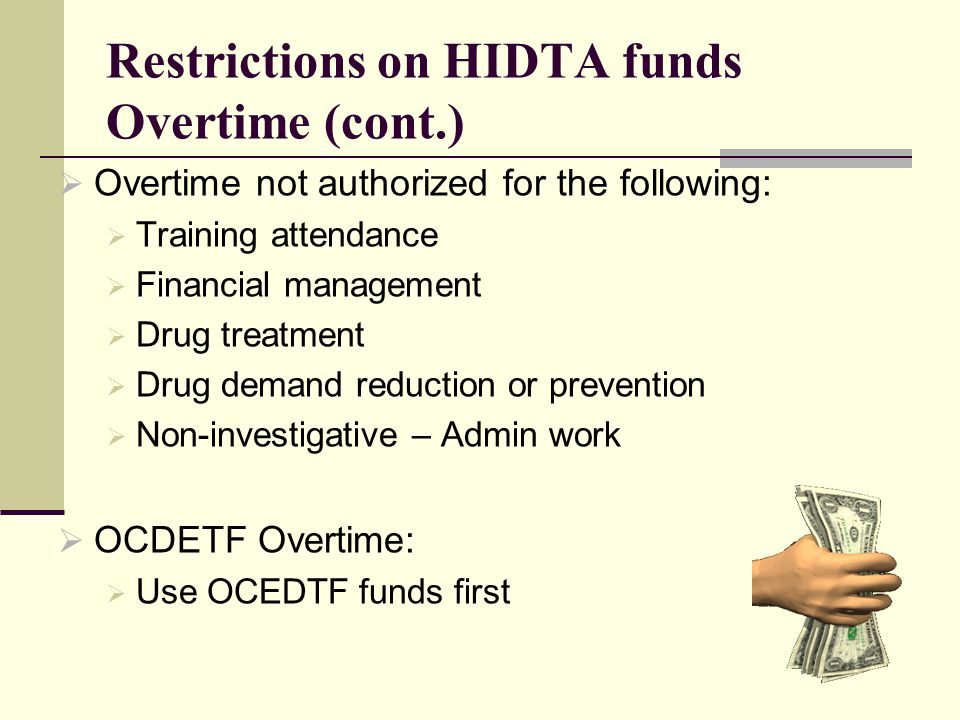 Restrictions on HIDTA funds Overtime (cont.)  Overtime not authorized for the following:  Training attendance  Financial management  Drug treatment  Drug demand reduction or prevention  Non-investigative – Admin work  OCDETF Overtime:  Use OCEDTF funds first