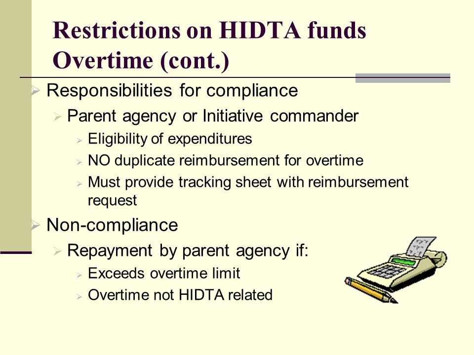 Restrictions on HIDTA funds Overtime (cont.)  Responsibilities for compliance  Parent agency or Initiative commander  Eligibility of expenditures  NO duplicate reimbursement for overtime  Must provide tracking sheet with reimbursement request  Non-compliance  Repayment by parent agency if:  Exceeds overtime limit  Overtime not HIDTA related