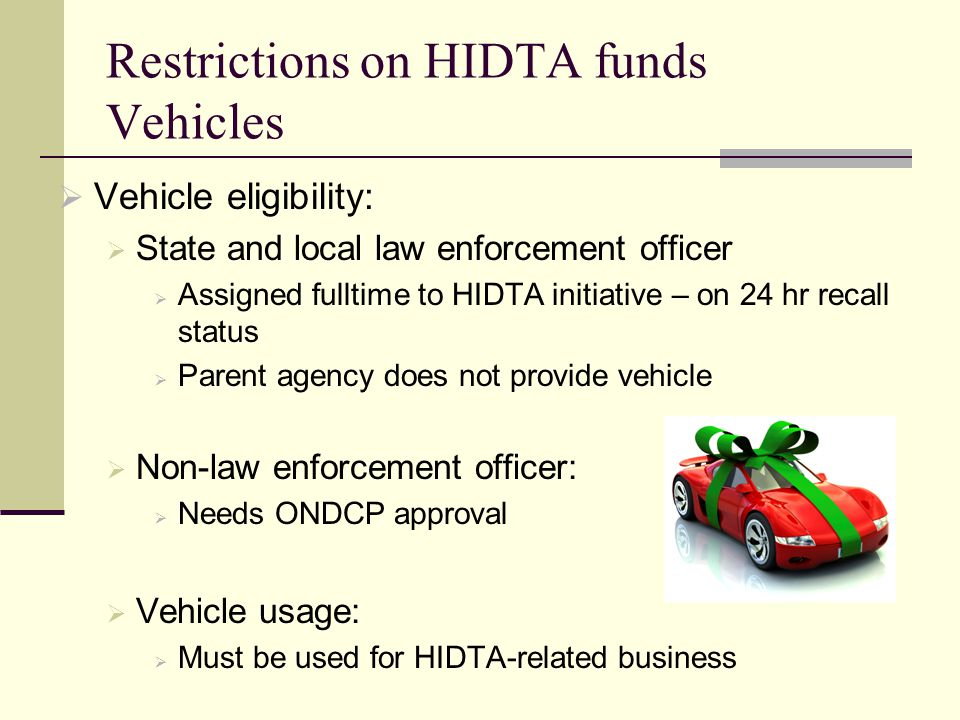 Restrictions on HIDTA funds Vehicles  Vehicle eligibility:  State and local law enforcement officer  Assigned fulltime to HIDTA initiative – on 24 hr recall status  Parent agency does not provide vehicle  Non-law enforcement officer:  Needs ONDCP approval  Vehicle usage:  Must be used for HIDTA-related business