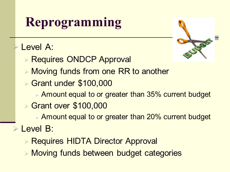 Reprogramming  Level A:  Requires ONDCP Approval  Moving funds from one RR to another  Grant under $100,000  Amount equal to or greater than 35% current budget  Grant over $100,000  Amount equal to or greater than 20% current budget  Level B:  Requires HIDTA Director Approval  Moving funds between budget categories