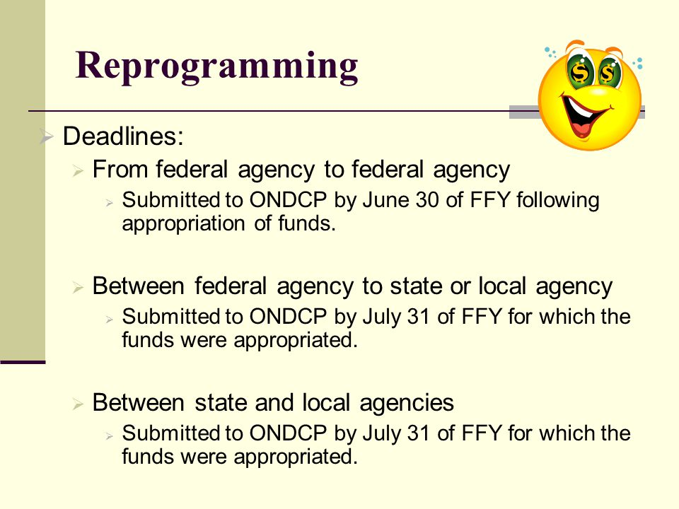 Reprogramming  Deadlines:  From federal agency to federal agency  Submitted to ONDCP by June 30 of FFY following appropriation of funds.