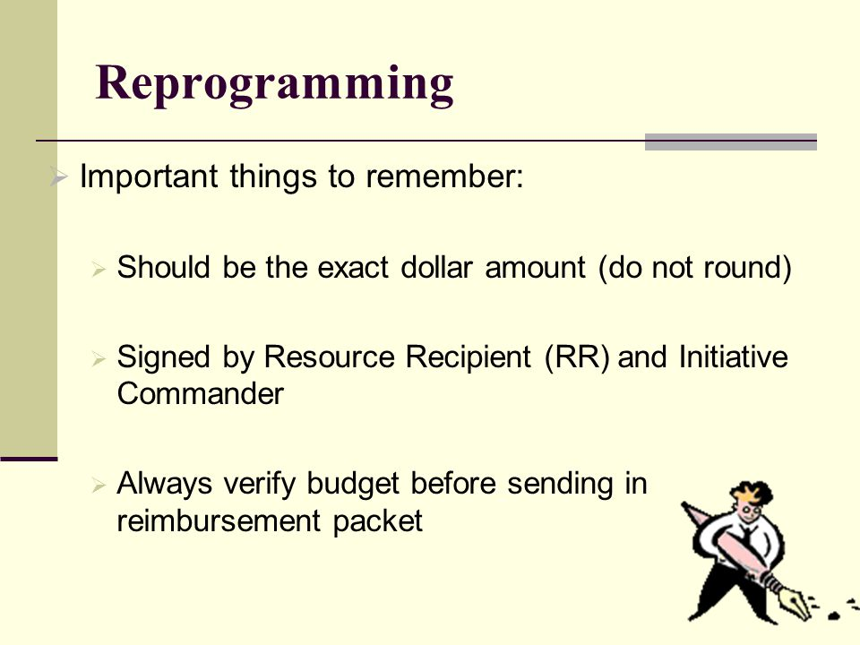 Reprogramming  Important things to remember:  Should be the exact dollar amount (do not round)  Signed by Resource Recipient (RR) and Initiative Commander  Always verify budget before sending in reimbursement packet