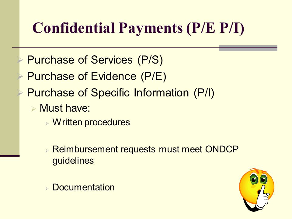 Confidential Payments (P/E P/I)  Purchase of Services (P/S)  Purchase of Evidence (P/E)  Purchase of Specific Information (P/I)  Must have:  Written procedures  Reimbursement requests must meet ONDCP guidelines  Documentation