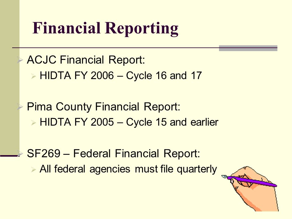 Financial Reporting  ACJC Financial Report:  HIDTA FY 2006 – Cycle 16 and 17  Pima County Financial Report:  HIDTA FY 2005 – Cycle 15 and earlier  SF269 – Federal Financial Report:  All federal agencies must file quarterly
