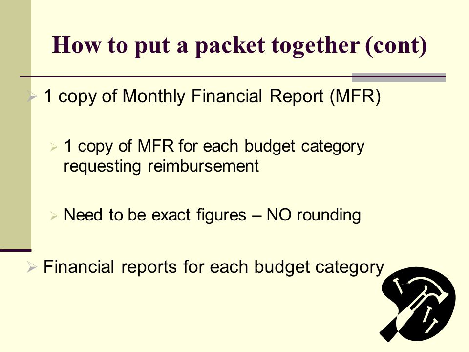 How to put a packet together (cont)  1 copy of Monthly Financial Report (MFR)  1 copy of MFR for each budget category requesting reimbursement  Need to be exact figures – NO rounding  Financial reports for each budget category