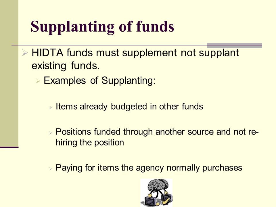 Supplanting of funds  HIDTA funds must supplement not supplant existing funds.