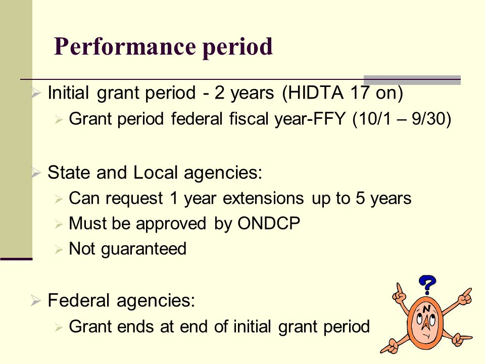 Performance period  Initial grant period - 2 years (HIDTA 17 on)  Grant period federal fiscal year-FFY (10/1 – 9/30)  State and Local agencies:  Can request 1 year extensions up to 5 years  Must be approved by ONDCP  Not guaranteed  Federal agencies:  Grant ends at end of initial grant period