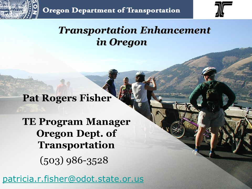 Transportation Enhancement in Oregon Pat Rogers Fisher TE Program Manager Oregon Dept. of Transportation (503) 986-3528 patricia.r.fisher@odot.state.o