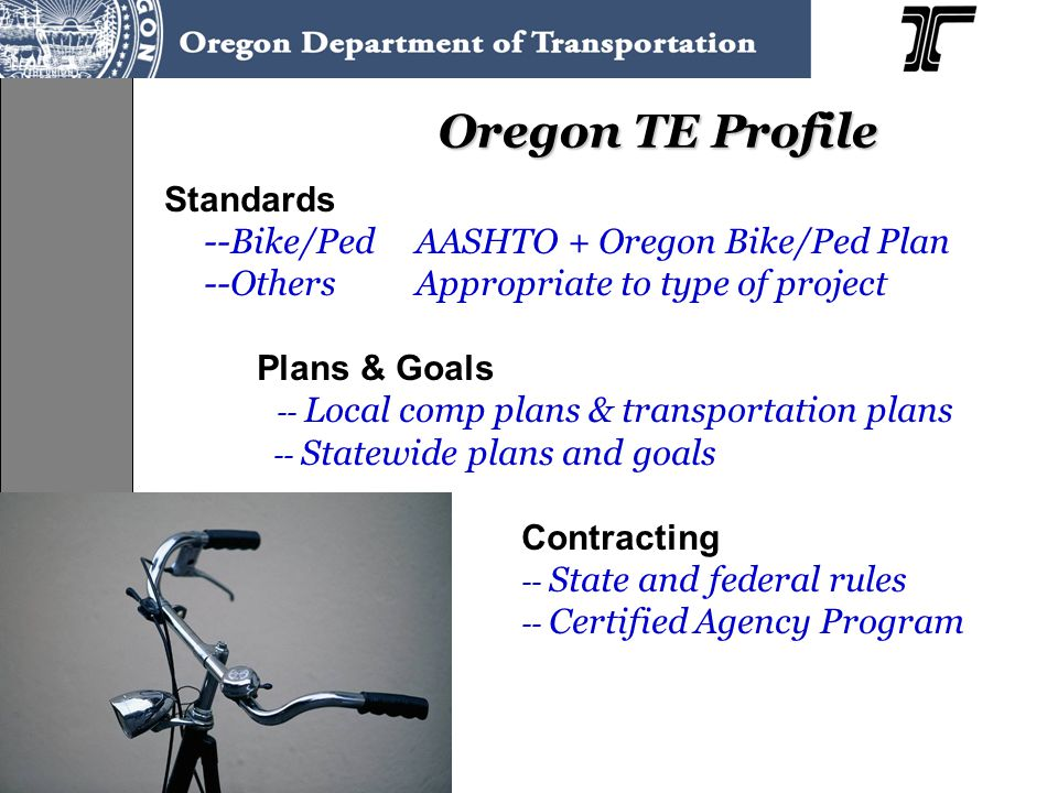 Standards --Bike/PedAASHTO + Oregon Bike/Ped Plan --OthersAppropriate to type of project Plans & Goals -- Local comp plans & transportation plans -- Statewide plans and goals Contracting -- State and federal rules -- Certified Agency Program Oregon TE Profile