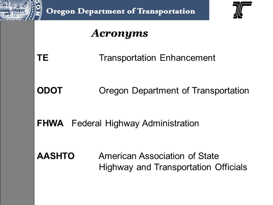 Acronyms TE Transportation Enhancement ODOT Oregon Department of Transportation FHWA Federal Highway Administration AASHTO American Association of State Highway and Transportation Officials