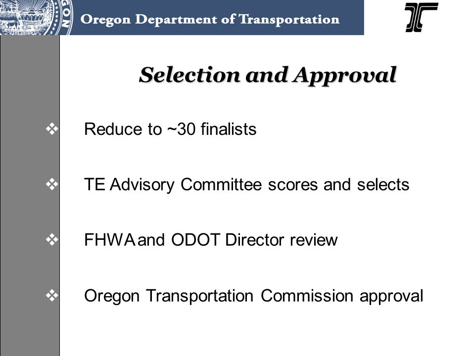 Selection and Approval  Reduce to ~30 finalists  TE Advisory Committee scores and selects  FHWA and ODOT Director review  Oregon Transportation Co