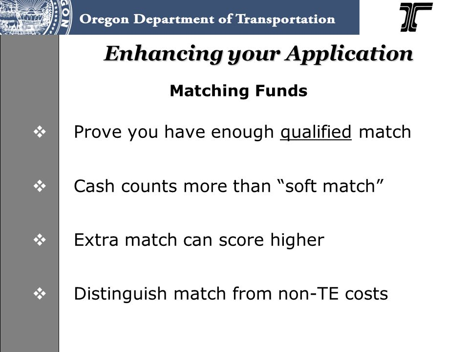"Enhancing your Application Matching Funds  Prove you have enough qualified match  Cash counts more than ""soft match""  Extra match can score higher"