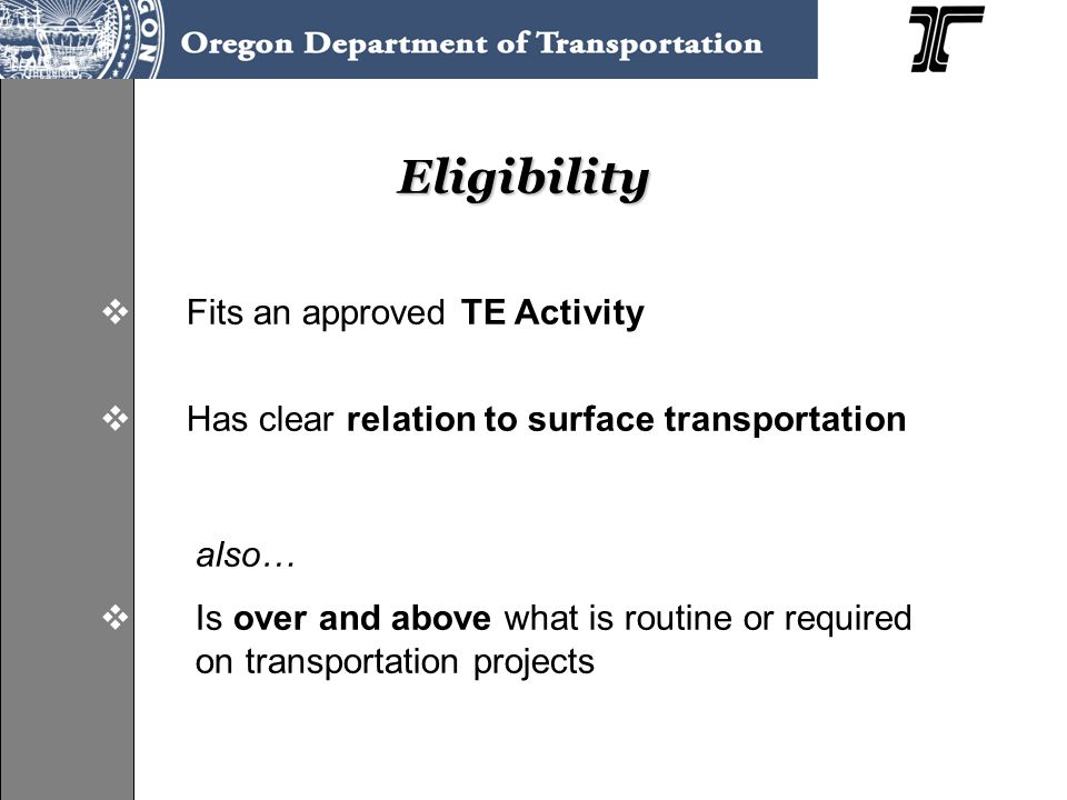 Eligibility  Fits an approved TE Activity  Has clear relation to surface transportation also…  Is over and above what is routine or required on transportation projects