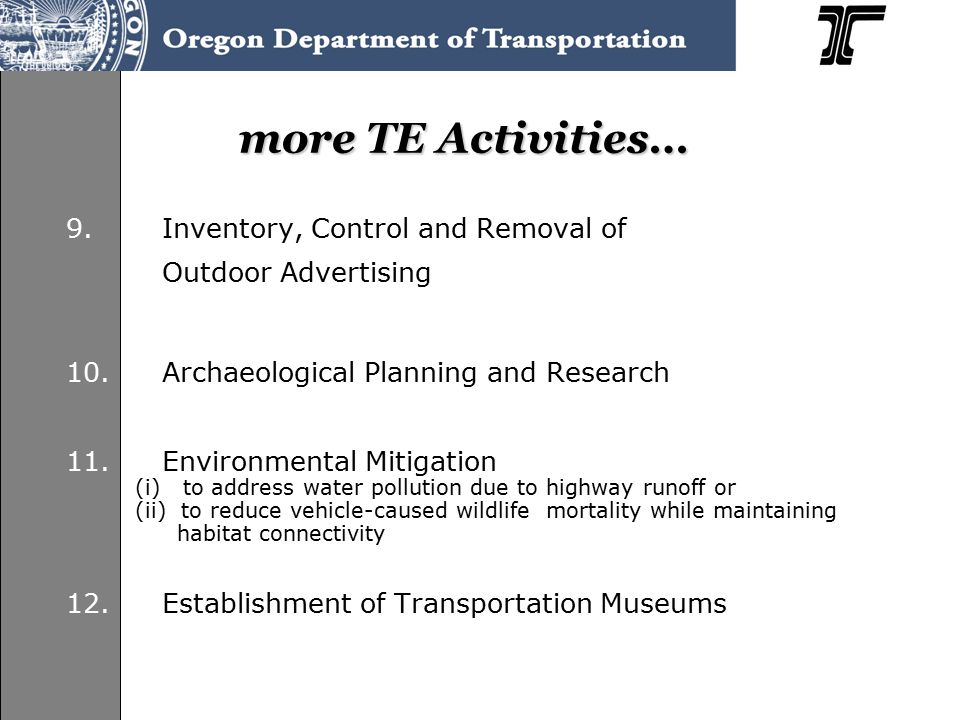 Oregon's TE Program  2-part program– Statewide Competitive – Director's Discretionary  Allocation 8.5 $M/yr FY 2008-2011 9.6 $M/yr FY 2012-2015  42 active projects13 programming 13 PE or ROW 16 construction