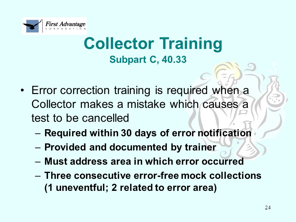 24 Error correction training is required when a Collector makes a mistake which causes a test to be cancelled –Required within 30 days of error notifi