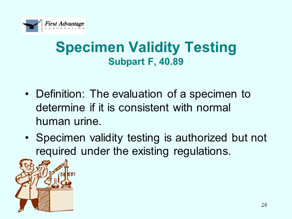 26 Specimen Validity Testing Subpart F, 40.89 Definition: The evaluation of a specimen to determine if it is consistent with normal human urine. Speci