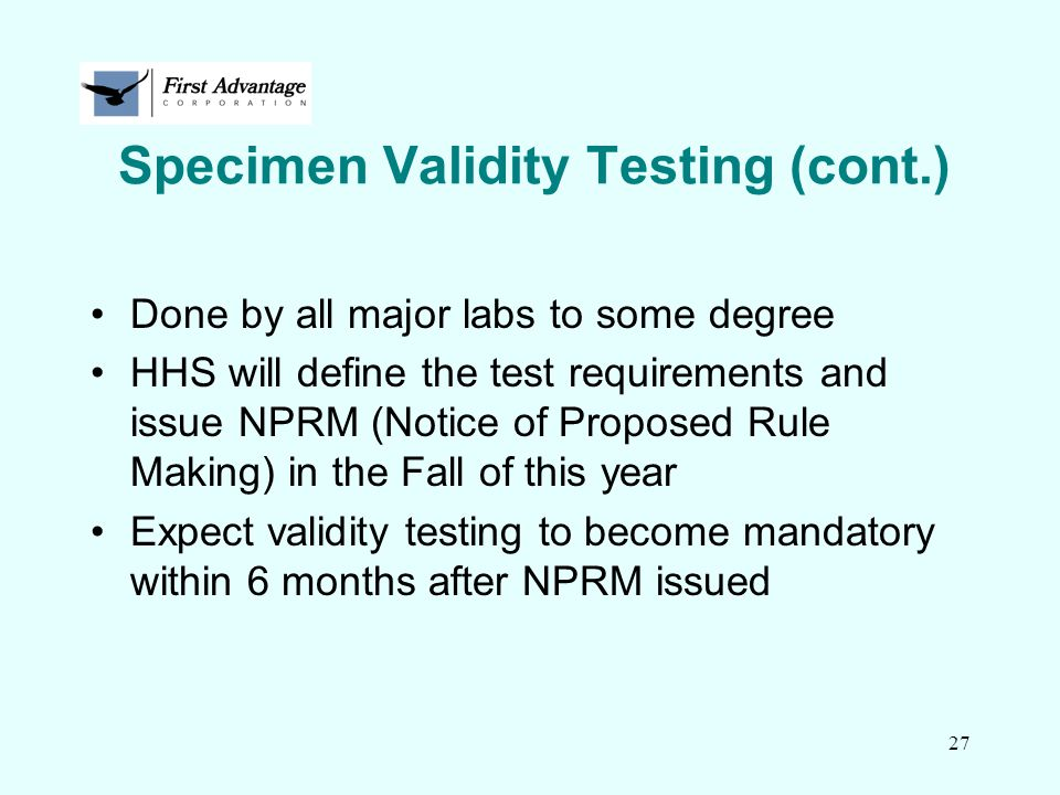 27 Specimen Validity Testing (cont.) Done by all major labs to some degree HHS will define the test requirements and issue NPRM (Notice of Proposed Ru