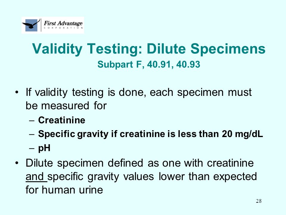 28 Validity Testing: Dilute Specimens Subpart F, 40.91, 40.93 If validity testing is done, each specimen must be measured for –Creatinine –Specific gr