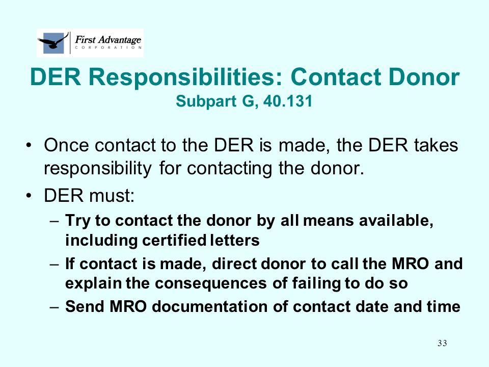 33 DER Responsibilities: Contact Donor Subpart G, 40.131 Once contact to the DER is made, the DER takes responsibility for contacting the donor. DER m