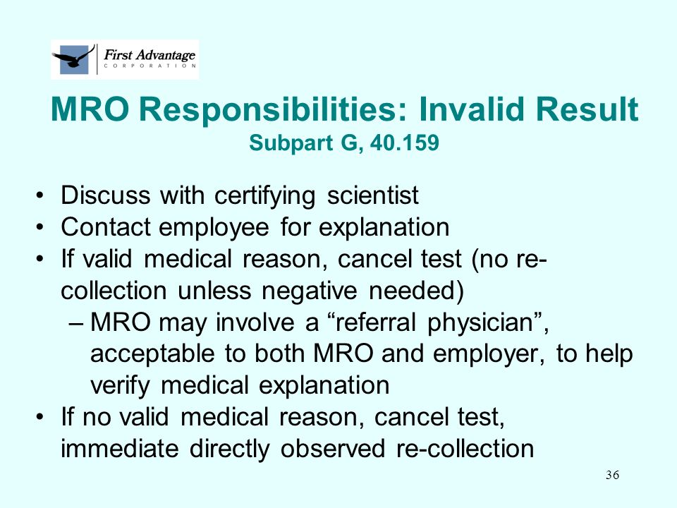 36 MRO Responsibilities: Invalid Result Subpart G, 40.159 Discuss with certifying scientist Contact employee for explanation If valid medical reason,