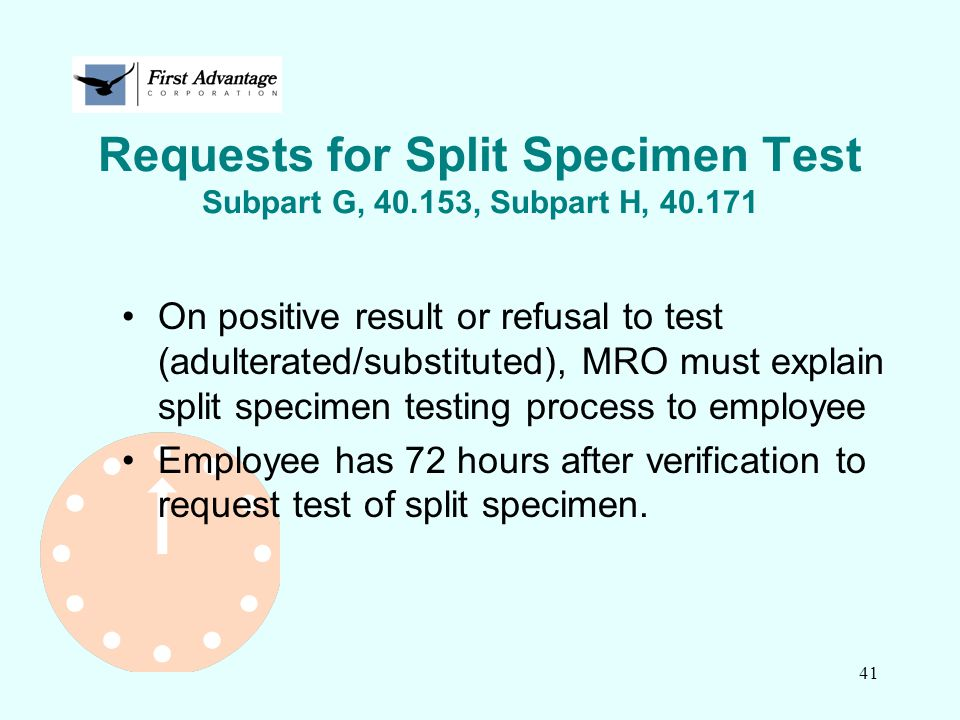 41 Requests for Split Specimen Test Subpart G, 40.153, Subpart H, 40.171 On positive result or refusal to test (adulterated/substituted), MRO must exp