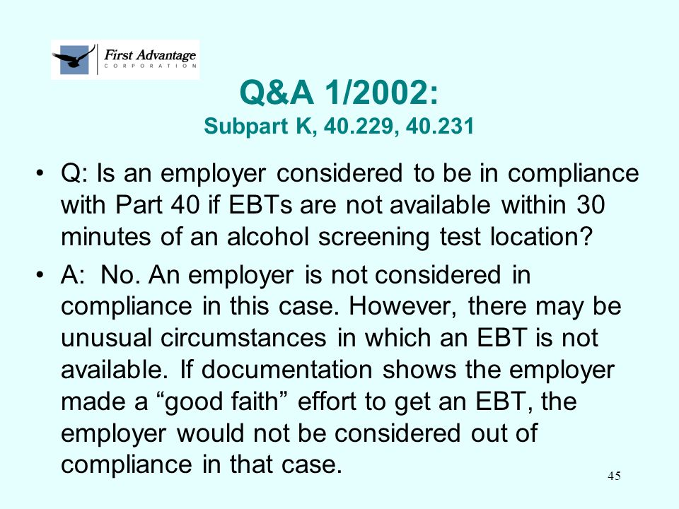 45 Q&A 1/2002: Subpart K, 40.229, 40.231 Q: Is an employer considered to be in compliance with Part 40 if EBTs are not available within 30 minutes of