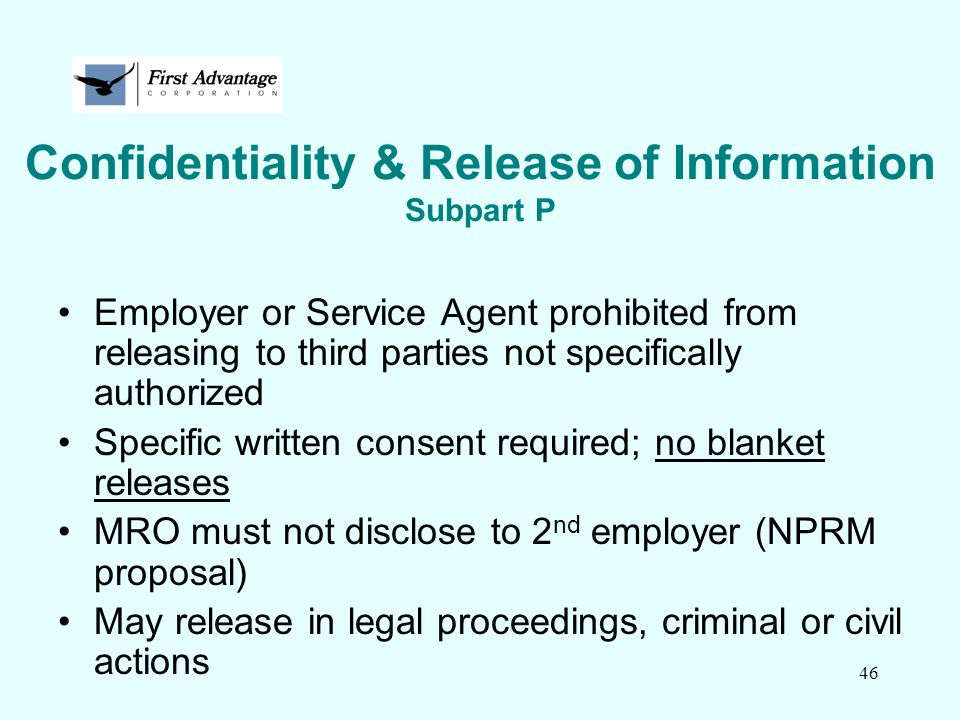 46 Confidentiality & Release of Information Subpart P Employer or Service Agent prohibited from releasing to third parties not specifically authorized