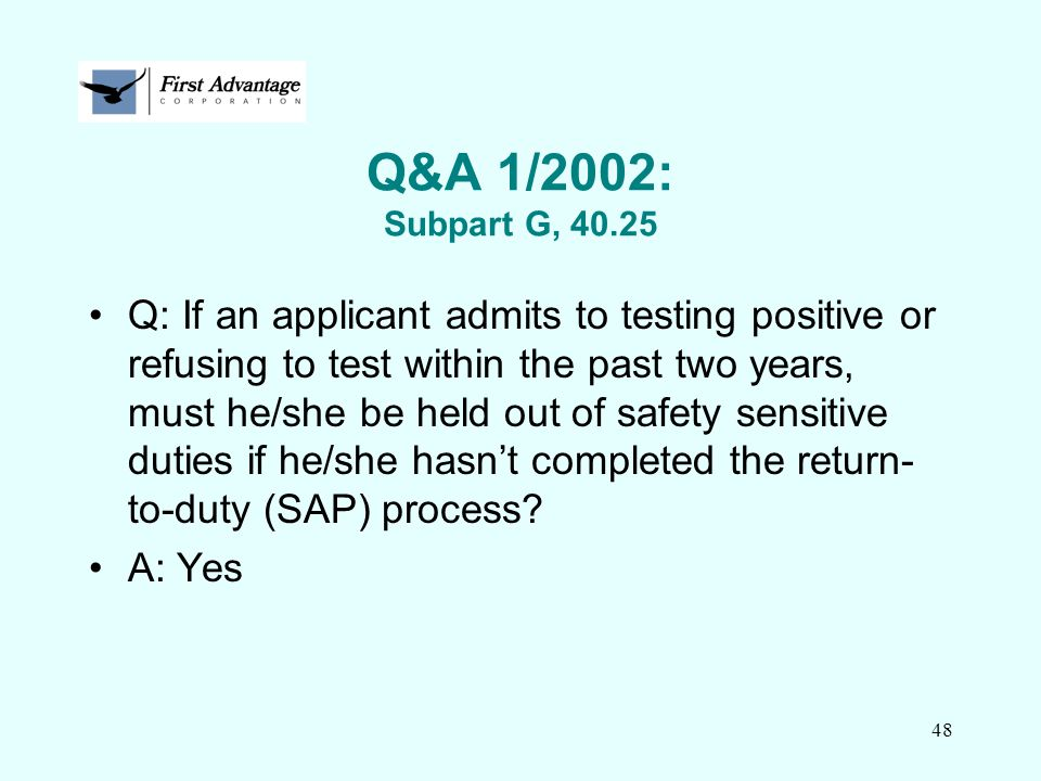 48 Q&A 1/2002: Subpart G, 40.25 Q: If an applicant admits to testing positive or refusing to test within the past two years, must he/she be held out o