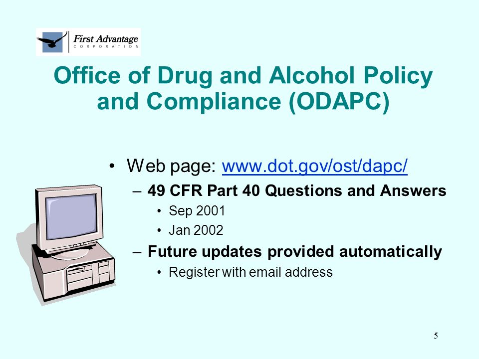 5 Office of Drug and Alcohol Policy and Compliance (ODAPC) Web page: www.dot.gov/ost/dapc/www.dot.gov/ost/dapc/ –49 CFR Part 40 Questions and Answers